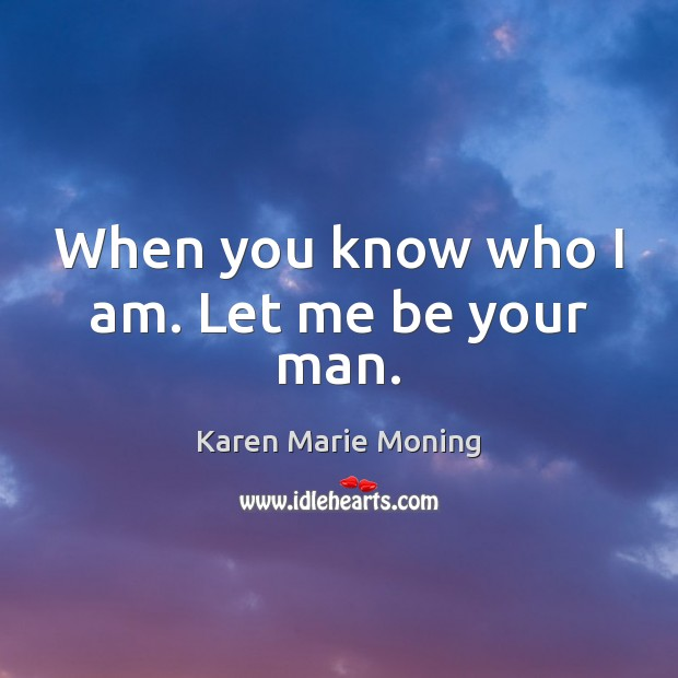 When you know who I am. Let me be your man. Karen Marie Moning Picture Quote