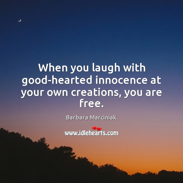 When you laugh with good-hearted innocence at your own creations, you are free. Barbara Marciniak Picture Quote