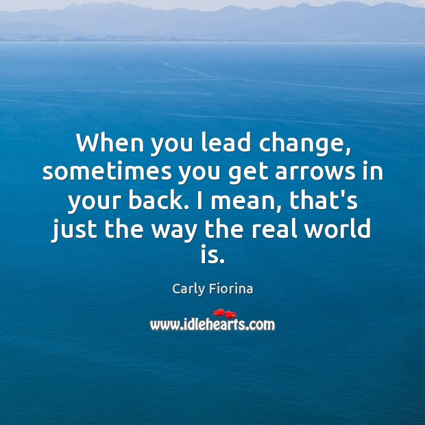 When you lead change, sometimes you get arrows in your back. I Carly Fiorina Picture Quote
