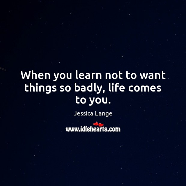 When you learn not to want things so badly, life comes to you. Jessica Lange Picture Quote
