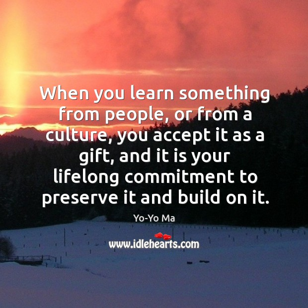 When you learn something from people, or from a culture, you accept it as a gift Image