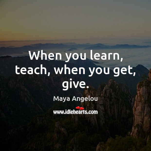 Image, When you learn, teach, when you get, give.