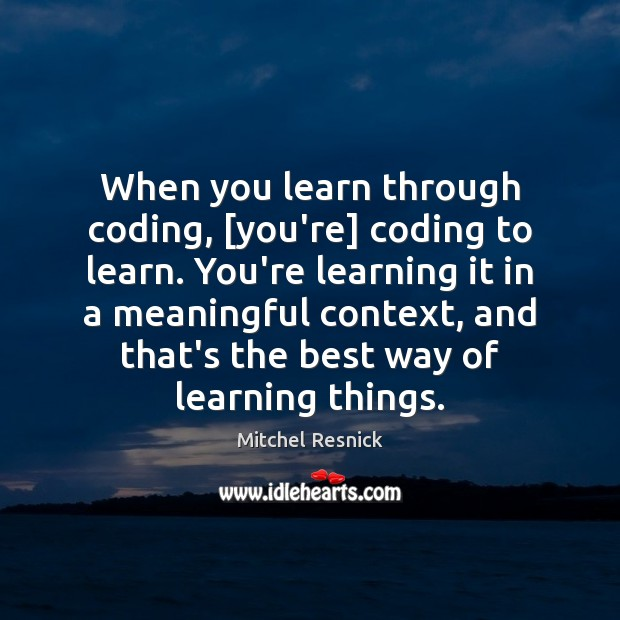 Image, When you learn through coding, [you're] coding to learn. You're learning it