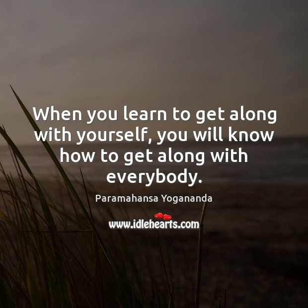 When you learn to get along with yourself, you will know how to get along with everybody. Paramahansa Yogananda Picture Quote