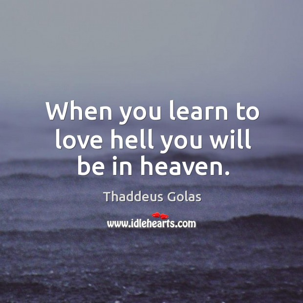 When you learn to love hell you will be in heaven. Thaddeus Golas Picture Quote