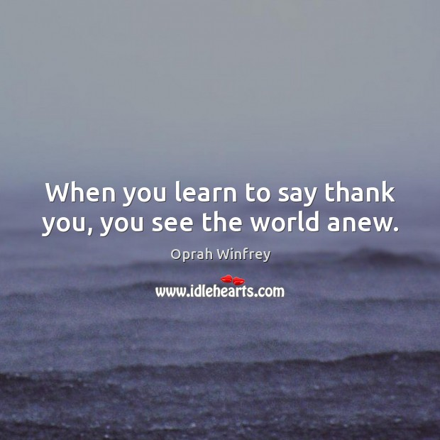 Image, When you learn to say thank you, you see the world anew.