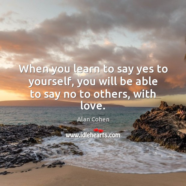 Image, When you learn to say yes to yourself, you will be able to say no to others, with love.