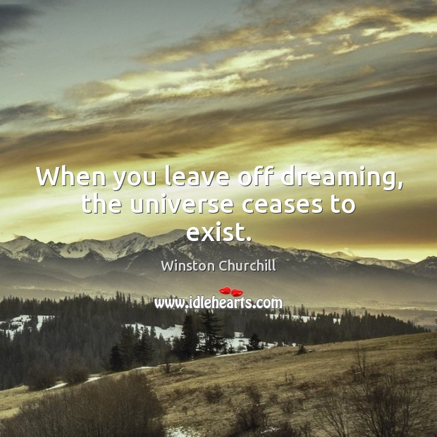 When you leave off dreaming, the universe ceases to exist. Winston Churchill Picture Quote