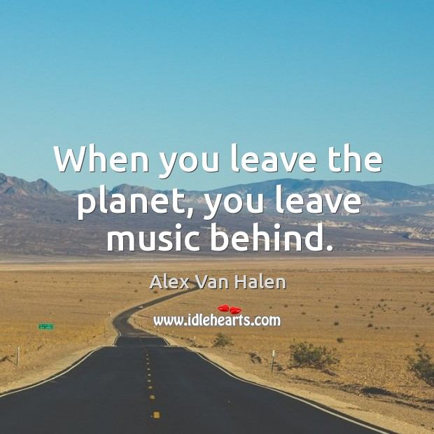 When you leave the planet, you leave music behind. Image