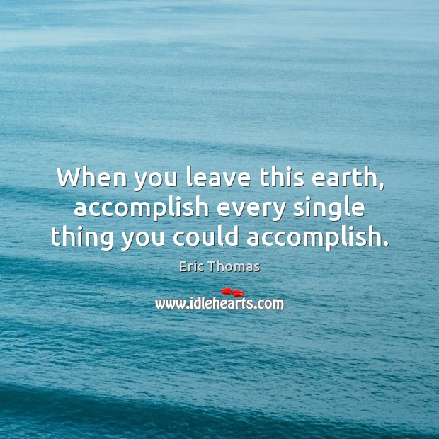 Image, When you leave this earth, accomplish every single thing you could accomplish.