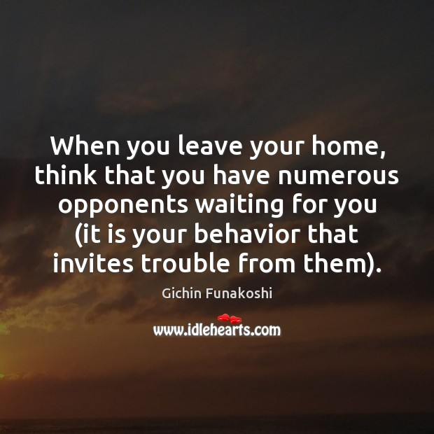 When you leave your home, think that you have numerous opponents waiting Gichin Funakoshi Picture Quote
