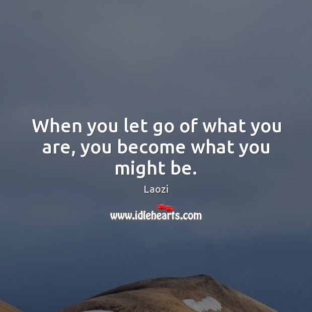 Image, When you let go of what you are, you become what you might be.