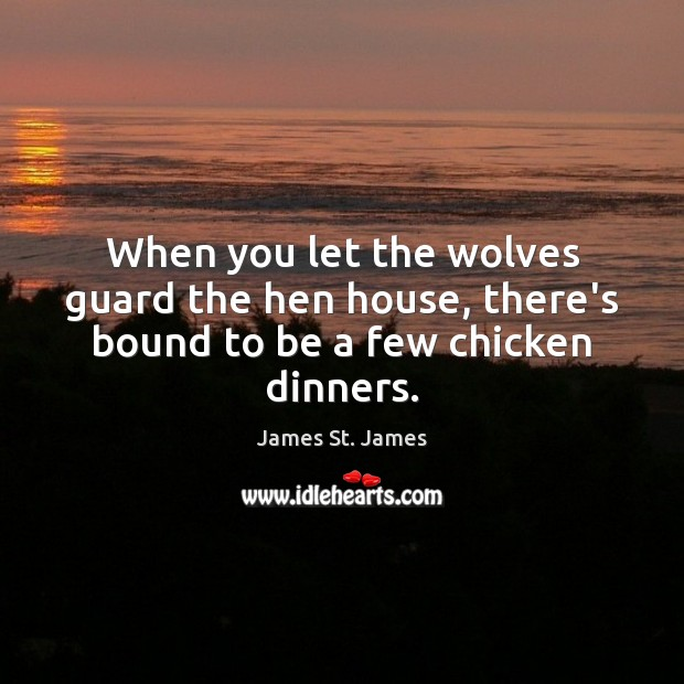 Image, When you let the wolves guard the hen house, there's bound to be a few chicken dinners.