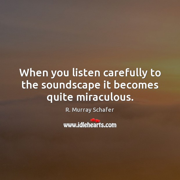 When you listen carefully to the soundscape it becomes quite miraculous. Image