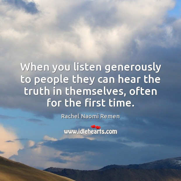 When you listen generously to people they can hear the truth in Rachel Naomi Remen Picture Quote