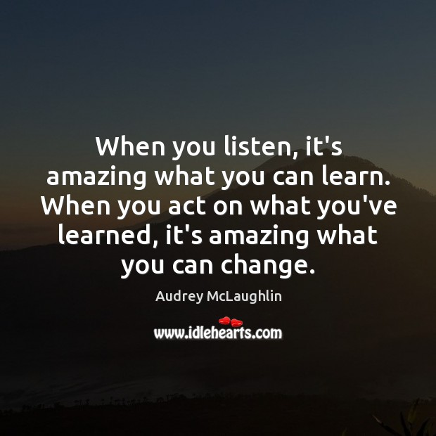 Image, When you listen, it's amazing what you can learn. When you act