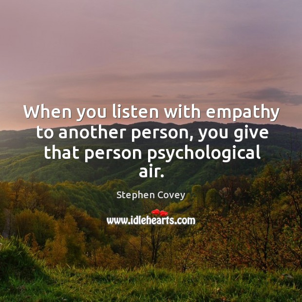 When you listen with empathy to another person, you give that person psychological air. Image