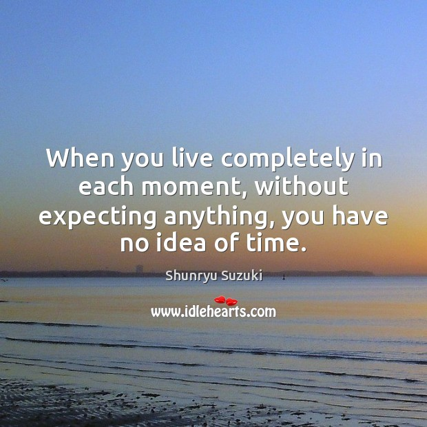 Image, When you live completely in each moment, without expecting anything, you have