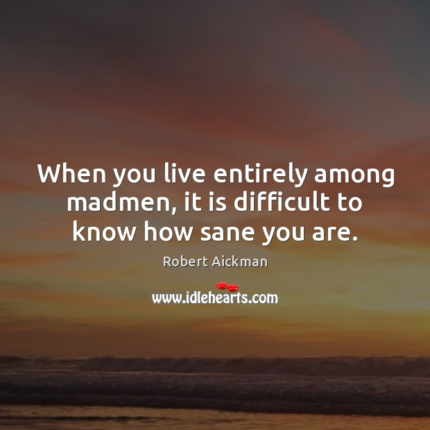 When you live entirely among madmen, it is difficult to know how sane you are. Robert Aickman Picture Quote