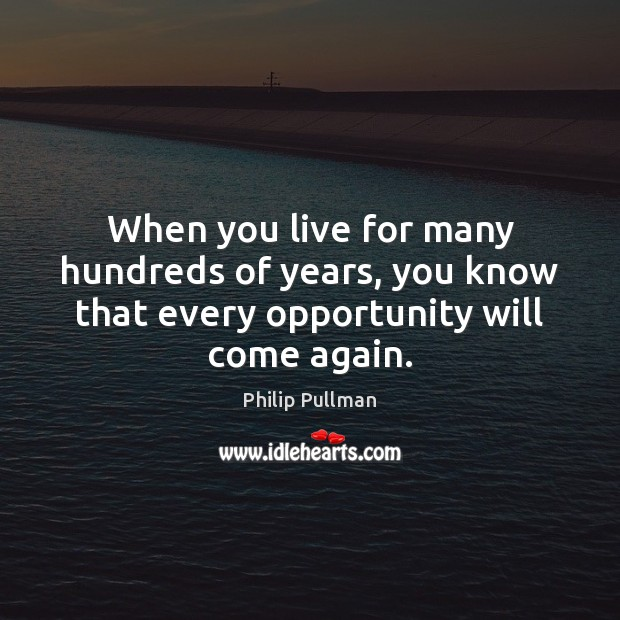When you live for many hundreds of years, you know that every opportunity will come again. Image