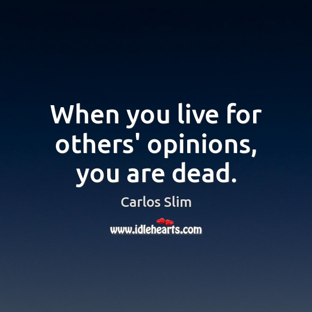 When you live for others' opinions, you are dead. Image