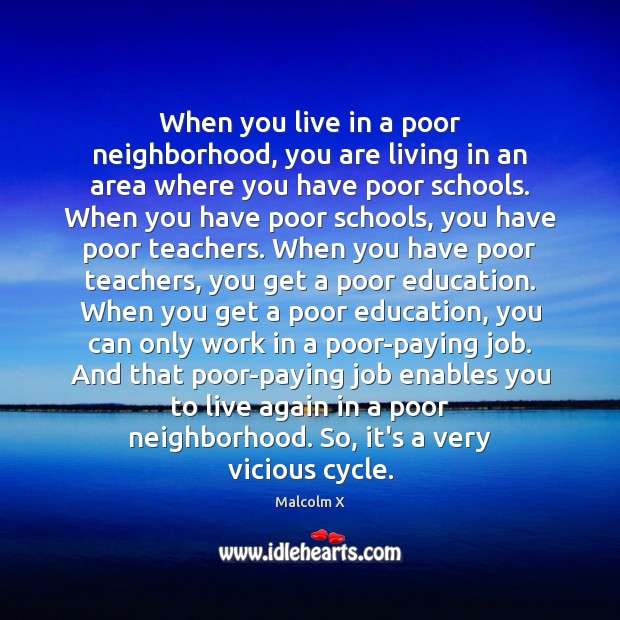 When you live in a poor neighborhood, you are living in an Malcolm X Picture Quote