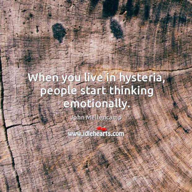 Image, When you live in hysteria, people start thinking emotionally.