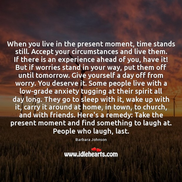 When you live in the present moment, time stands still. Accept your Barbara Johnson Picture Quote