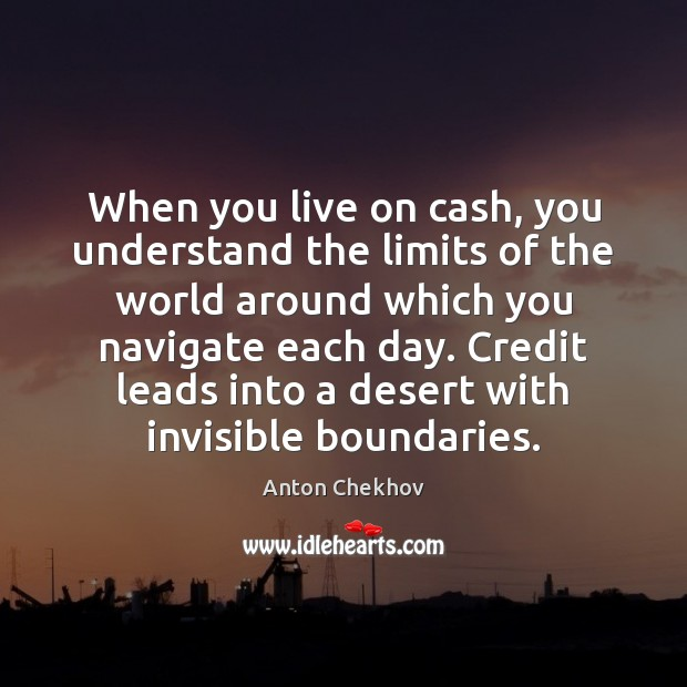 When you live on cash, you understand the limits of the world Anton Chekhov Picture Quote