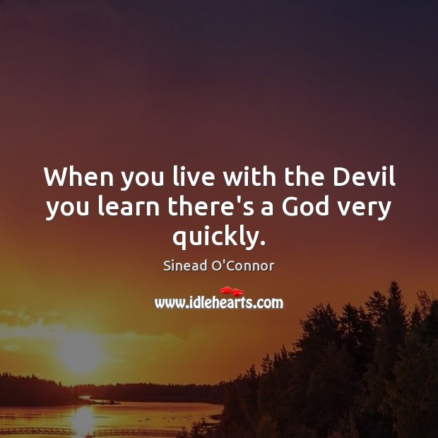 When you live with the Devil you learn there's a God very quickly. Sinead O'Connor Picture Quote