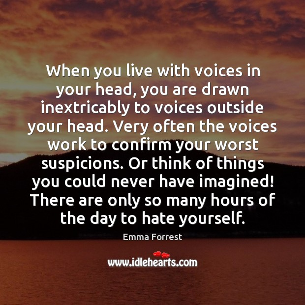 Emma Forrest Picture Quote image saying: When you live with voices in your head, you are drawn inextricably