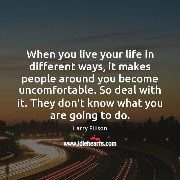 When you live your life in different ways, it makes people around Larry Ellison Picture Quote