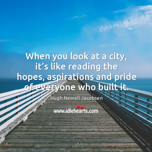 When you look at a city, it's like reading the hopes, aspirations and pride of everyone who built it. Image