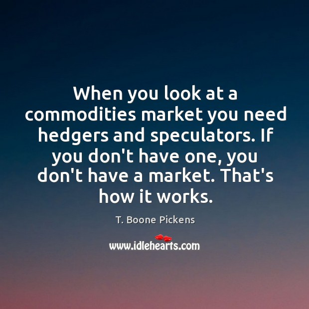 When you look at a commodities market you need hedgers and speculators. T. Boone Pickens Picture Quote