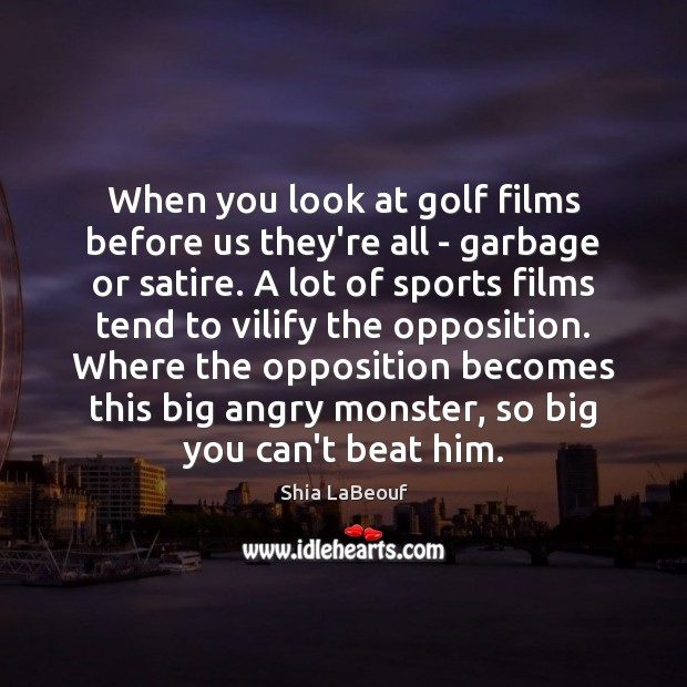 When you look at golf films before us they're all – garbage Sports Quotes Image