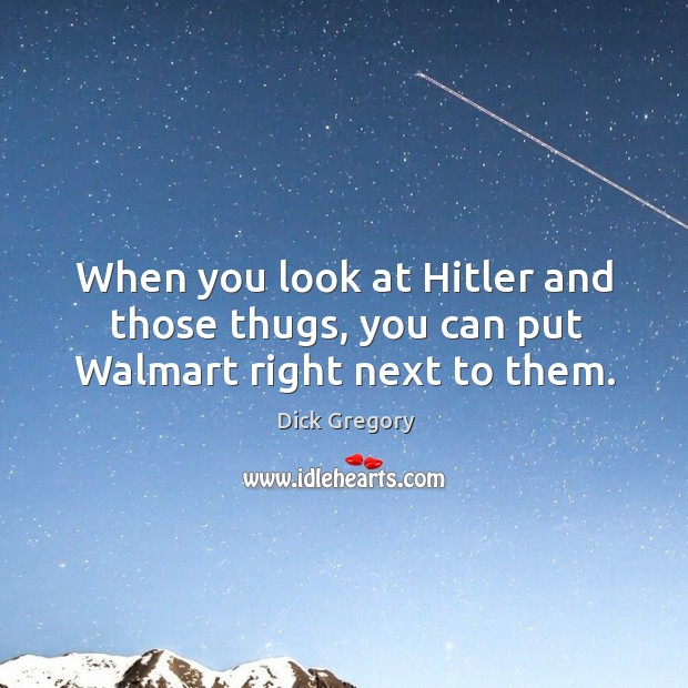 Image, When you look at Hitler and those thugs, you can put Walmart right next to them.