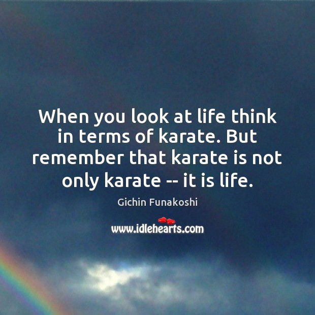 When you look at life think in terms of karate. But remember Gichin Funakoshi Picture Quote