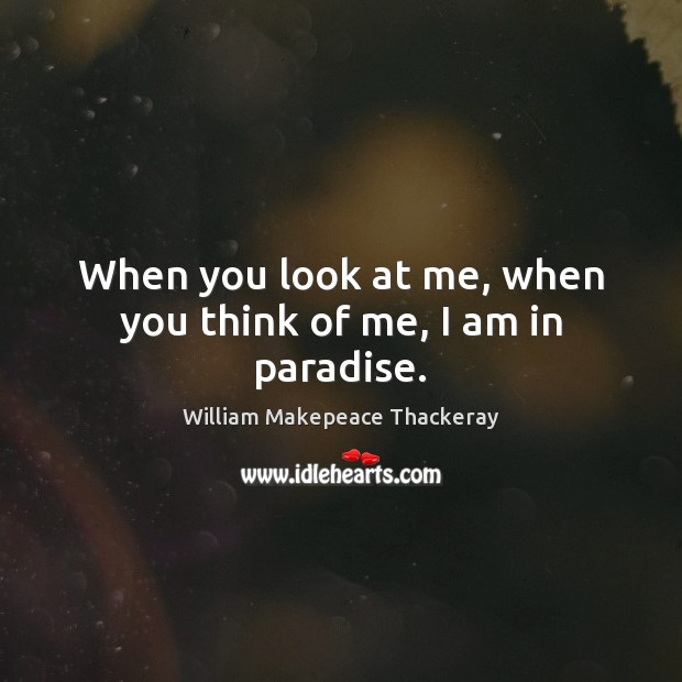 When you look at me, when you think of me, I am in paradise. William Makepeace Thackeray Picture Quote