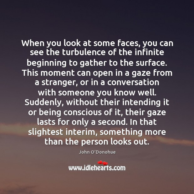 When you look at some faces, you can see the turbulence of John O'Donohue Picture Quote