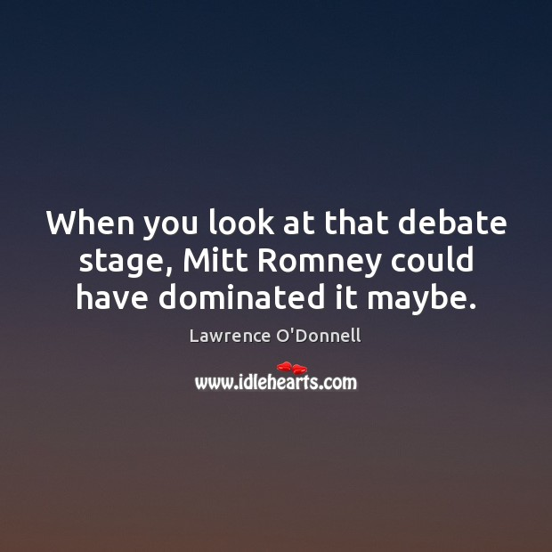 When you look at that debate stage, Mitt Romney could have dominated it maybe. Lawrence O'Donnell Picture Quote