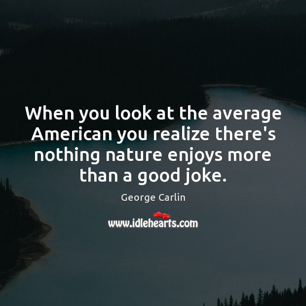 When you look at the average American you realize there's nothing nature Image