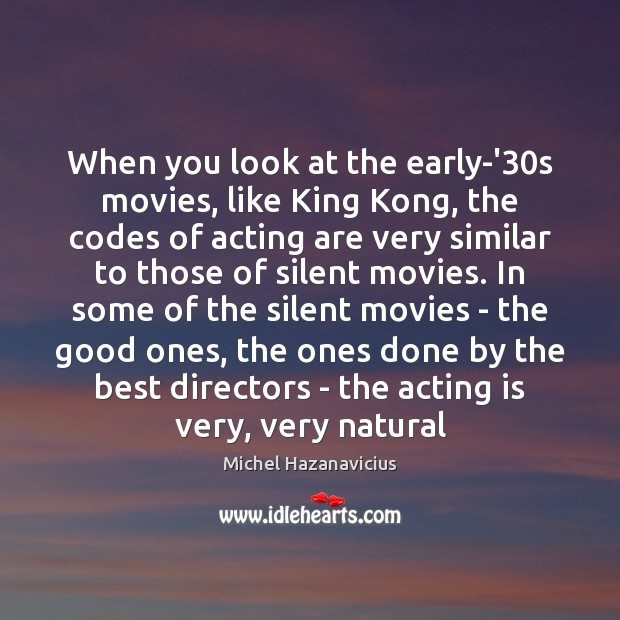 When you look at the early-'30s movies, like King Kong, the Michel Hazanavicius Picture Quote