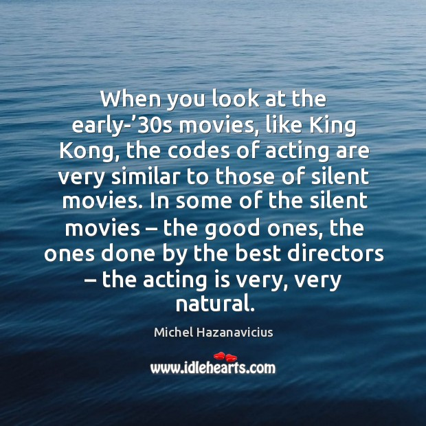 When you look at the early-'30s movies, like king kong, the codes of acting are very similar Michel Hazanavicius Picture Quote