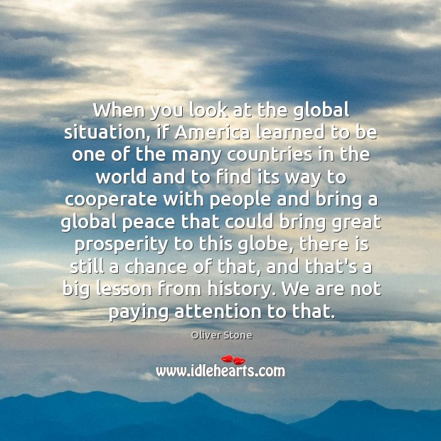 When you look at the global situation, if America learned to be Oliver Stone Picture Quote