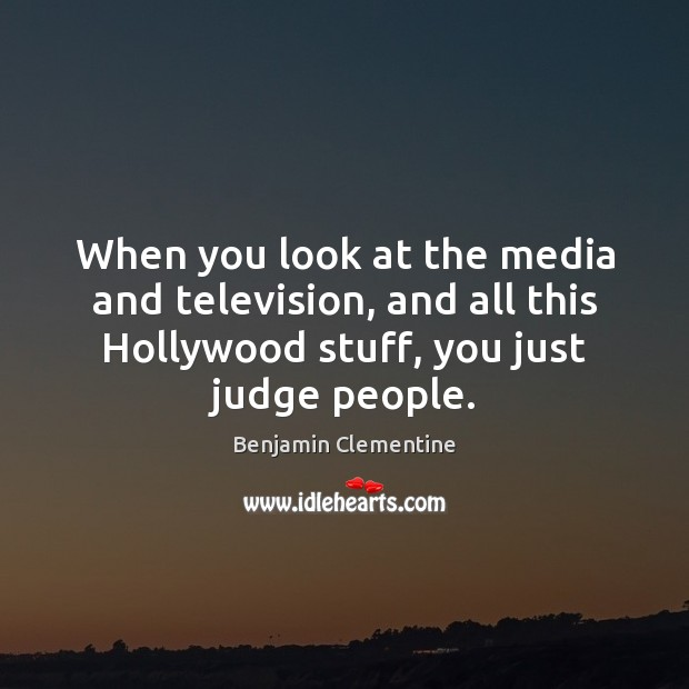 Image, When you look at the media and television, and all this Hollywood