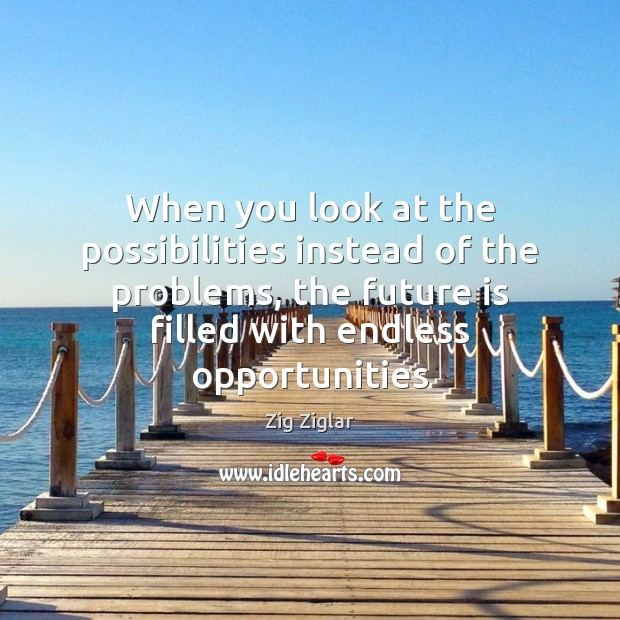 When you look at the possibilities instead of the problems, the future Zig Ziglar Picture Quote