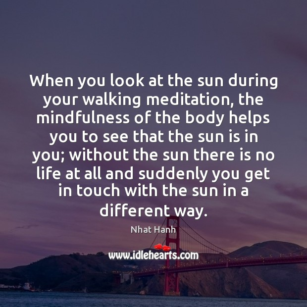 When you look at the sun during your walking meditation, the mindfulness Nhat Hanh Picture Quote