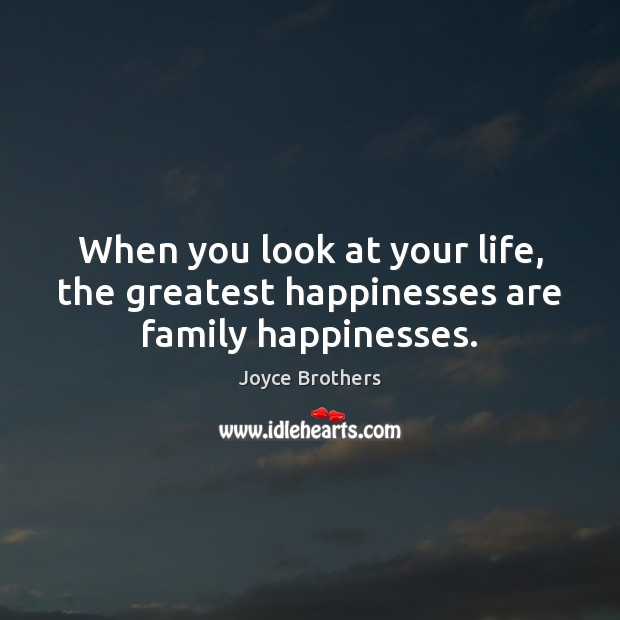 When you look at your life, the greatest happinesses are family happinesses. Joyce Brothers Picture Quote