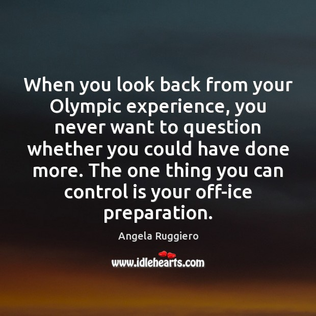 When you look back from your Olympic experience, you never want to Image