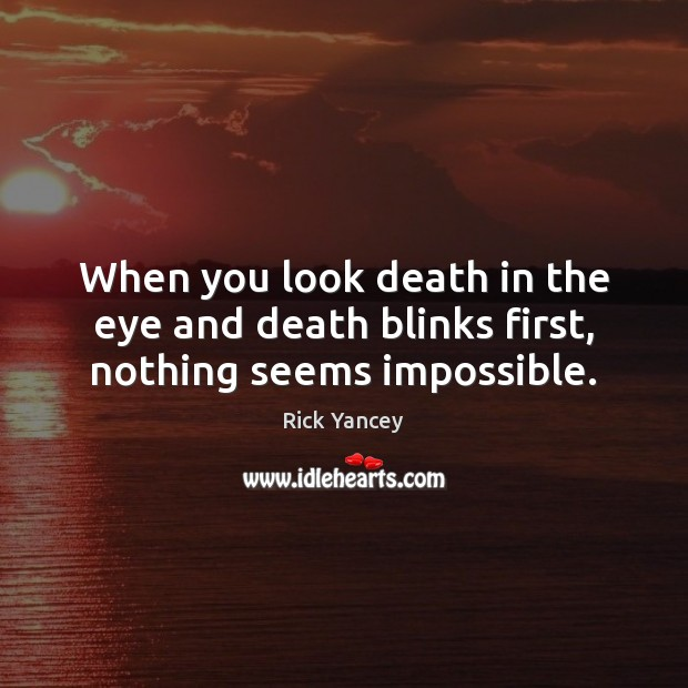 When you look death in the eye and death blinks first, nothing seems impossible. Rick Yancey Picture Quote